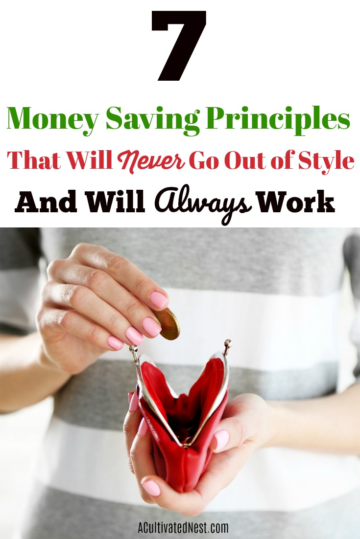 Money Saving Tips That Will Always Work! Trends may come and go, but when it comes to money there are some principles of frugal living that will never go out of style. These principles are tried and true ways of saving money and finding better financial health, no matter what your income or financial circumstance.