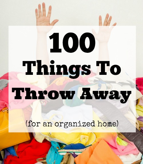 100 Things To Throw Away Today - If you want to live an organized life, then you need to declutter your home. That means getting rid of things! Here are 100 things to throw away today!