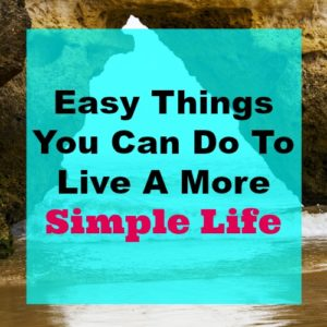 Easy Things You Can Do To Live A More Simple Life