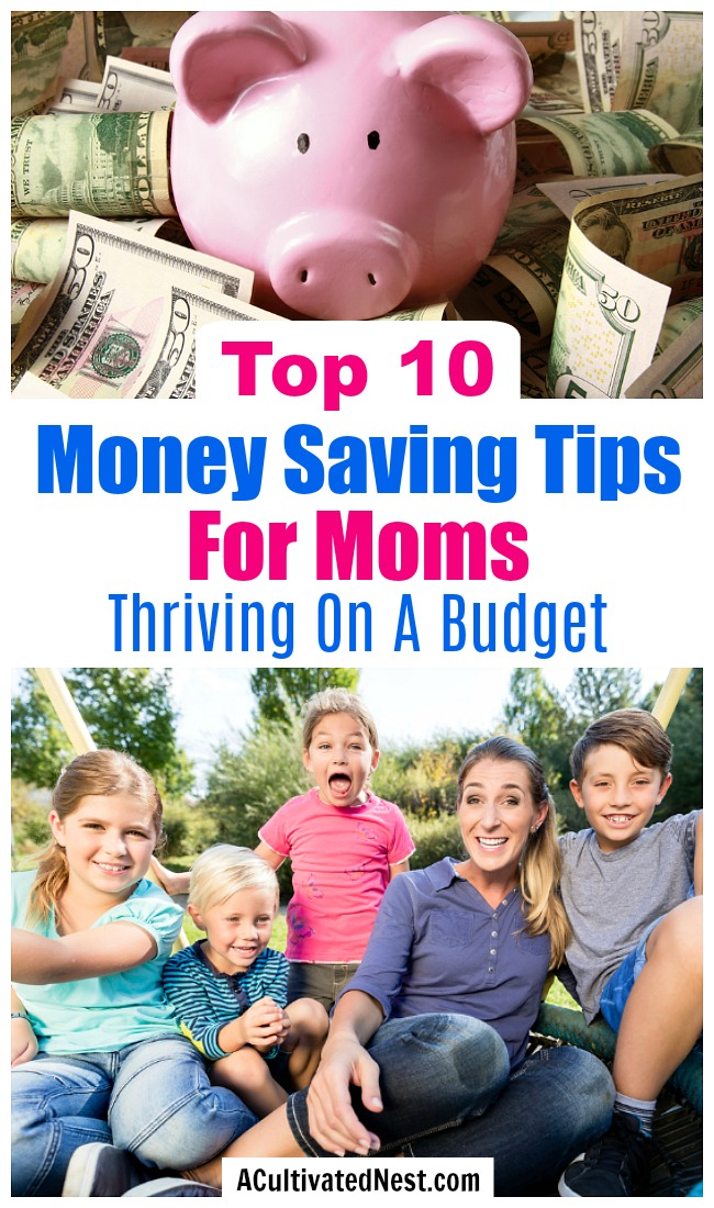 Top 10 Money Saving Tips For Moms: Living On A Budget- I've been a stay at home mom for a long time, but I'm always looking for ideas to help me save money. Here are my favorite money saving tips for moms! | ways to save money as a single mom, ways for moms to save money, contentment as a stay at home mom, #frugalLiving #moneySavingTips #saveMoney #sahm #stayAtHomeMoms #frugality #frugal #debtFree #budgeting #ACultivatedNest