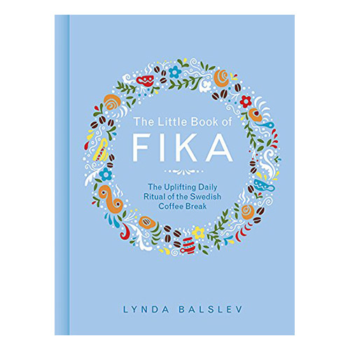 The Little Book of Fika: The Uplifting Daily Ritual of the Swedish Coffee Break